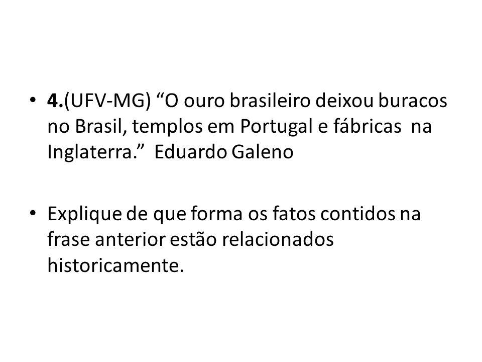 4.(UFV-MG) O ouro brasileiro deixou buracos no Brasil, templos em Portugal e fábricas na Inglaterra. Eduardo Galeno Explique de que forma os fatos contidos na frase anterior estão relacionados historicamente.