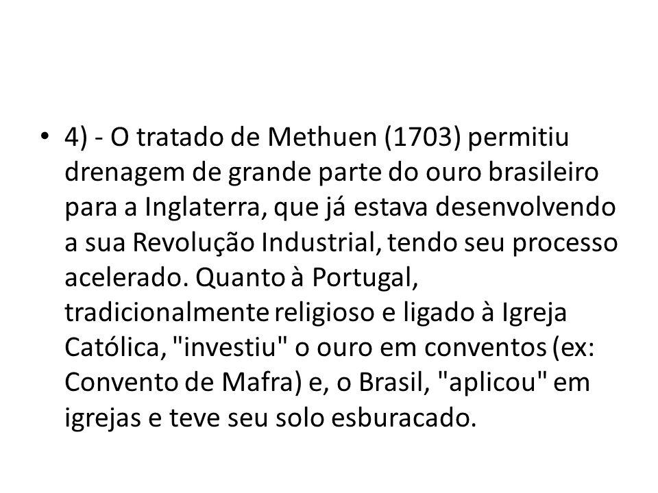 4) - O tratado de Methuen (1703) permitiu drenagem de grande parte do ouro brasileiro para a Inglaterra, que já estava desenvolvendo a sua Revolução Industrial, tendo seu processo acelerado.