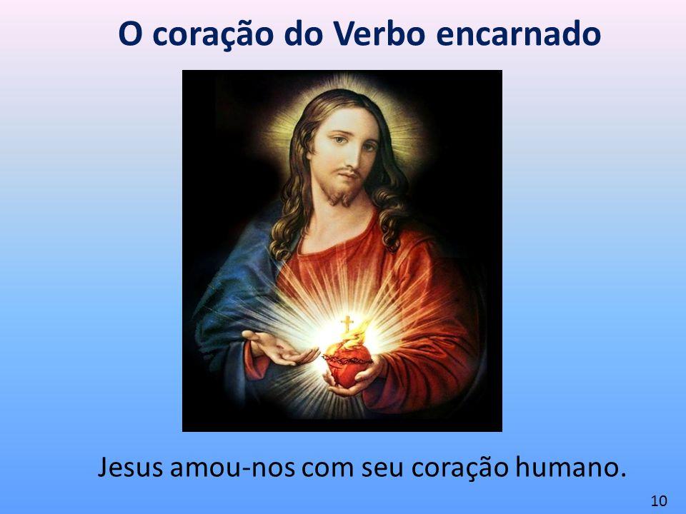 O coração do Verbo encarnado Jesus amou-nos com seu coração humano. 10
