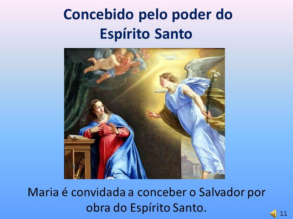 Concebido pelo poder do Espírito Santo Maria é convidada a conceber o Salvador por obra do Espírito Santo. 11
