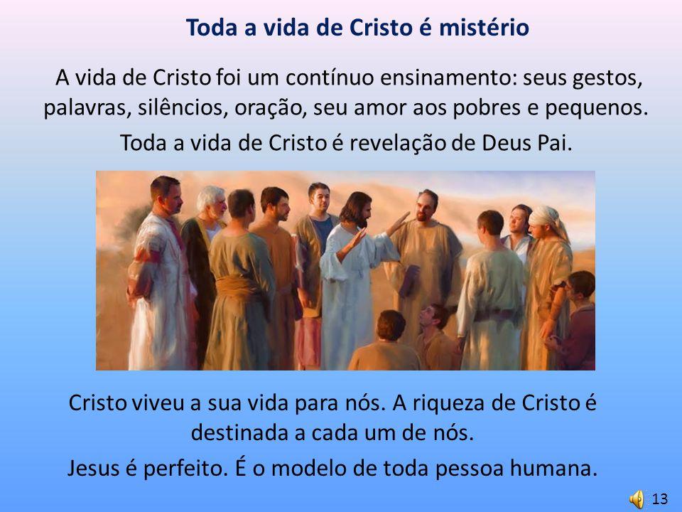 Toda a vida de Cristo é mistério A vida de Cristo foi um contínuo ensinamento: seus gestos, palavras, silêncios, oração, seu amor aos pobres e pequeno