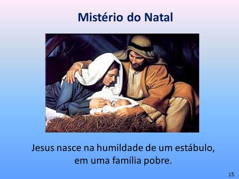 Mistério do Natal Jesus nasce na humildade de um estábulo, em uma família pobre. 15