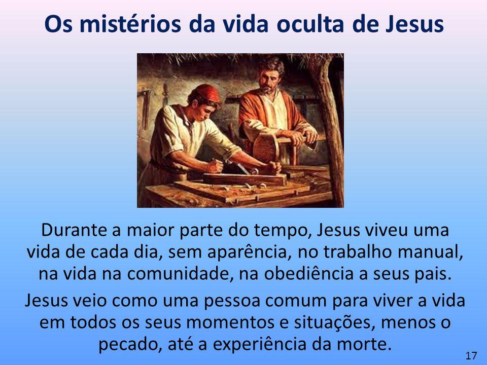 Os mistérios da vida oculta de Jesus Durante a maior parte do tempo, Jesus viveu uma vida de cada dia, sem aparência, no trabalho manual, na vida na c