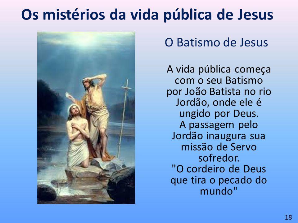 Os mistérios da vida pública de Jesus O Batismo de Jesus 18 A vida pública começa com o seu Batismo por João Batista no rio Jordão, onde ele é ungido
