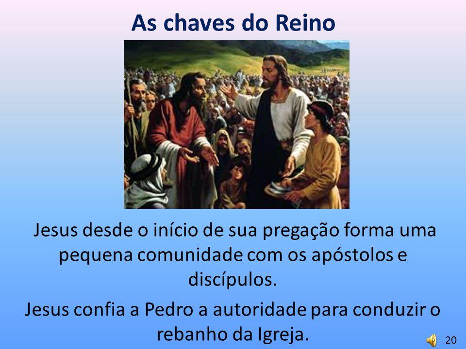 As chaves do Reino Jesus desde o início de sua pregação forma uma pequena comunidade com os apóstolos e discípulos. Jesus confia a Pedro a autoridade