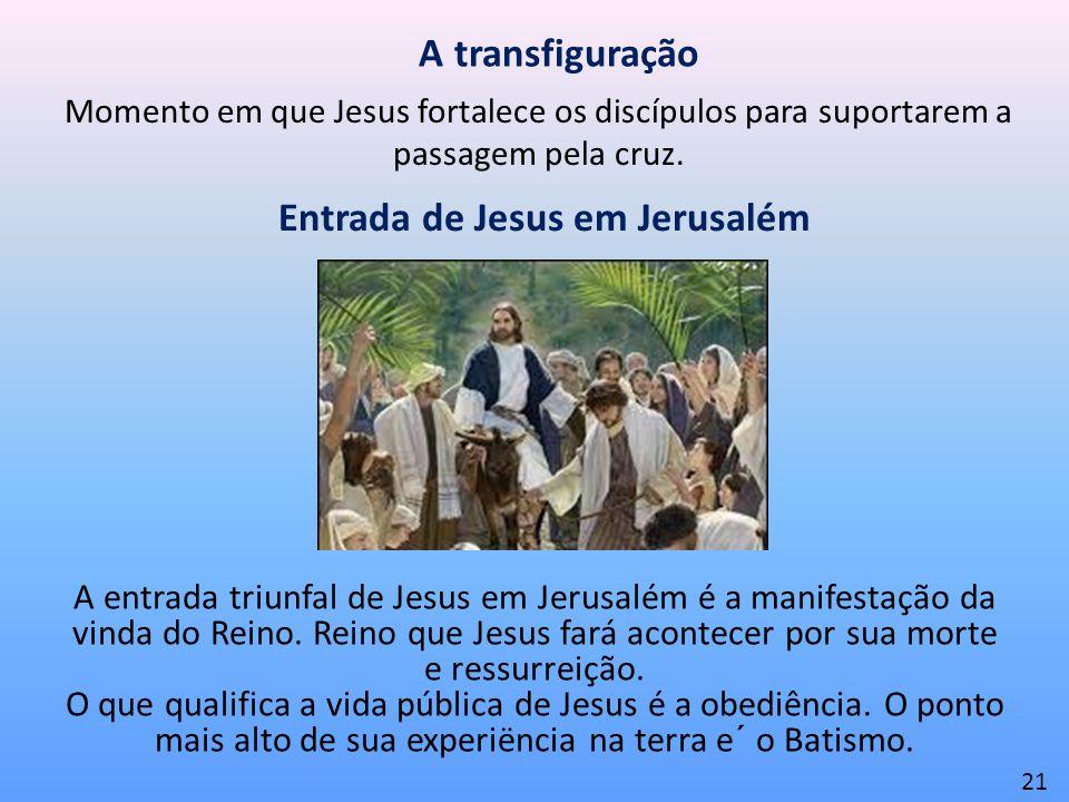 A transfiguração Momento em que Jesus fortalece os discípulos para suportarem a passagem pela cruz. 21 Entrada de Jesus em Jerusalém A entrada triunfa