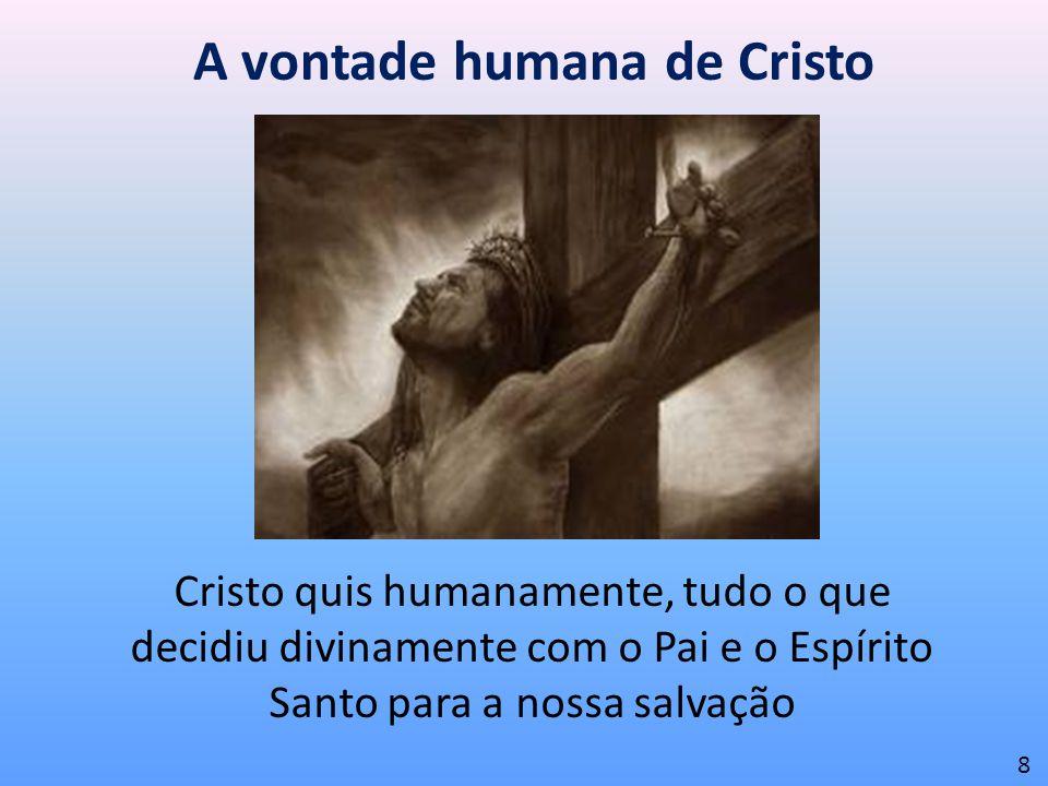 A vontade humana de Cristo Cristo quis humanamente, tudo o que decidiu divinamente com o Pai e o Espírito Santo para a nossa salvação 8