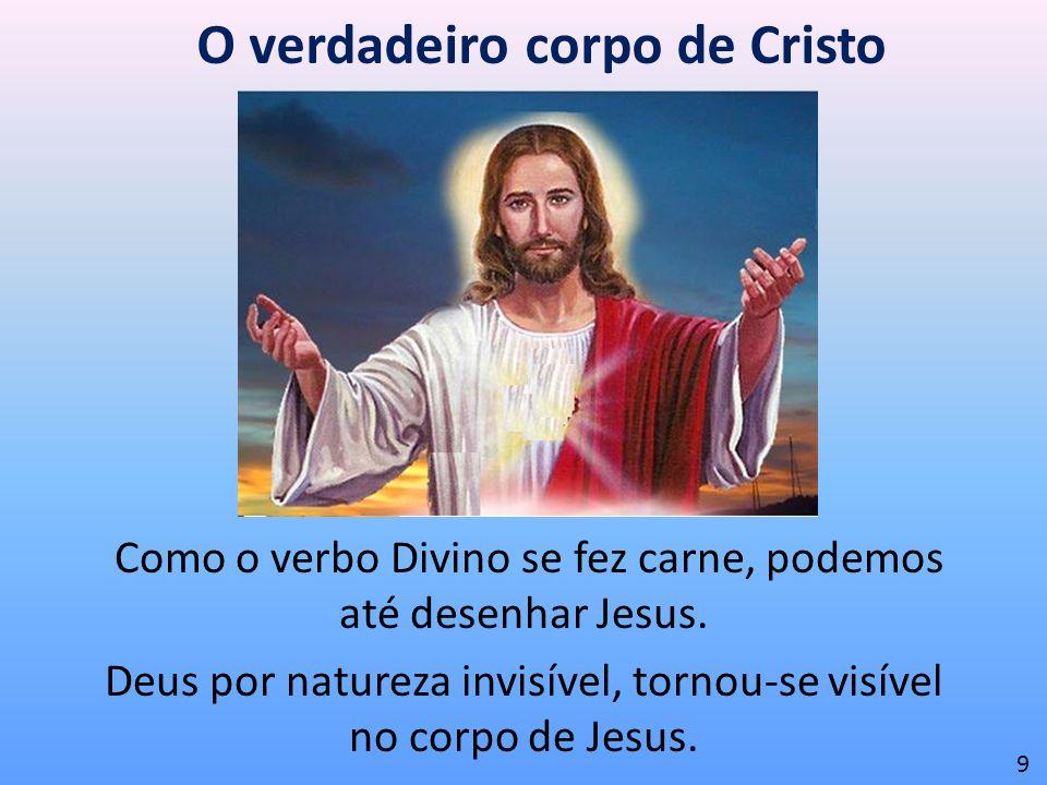 O verdadeiro corpo de Cristo Como o verbo Divino se fez carne, podemos até desenhar Jesus. Deus por natureza invisível, tornou-se visível no corpo de