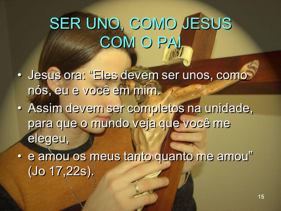 """15 SER UNO, COMO JESUS COM O PAI Jesus ora: """"Eles devem ser unos, como nós, eu e você em mim. Assim devem ser completos na unidade, para que o mundo v"""