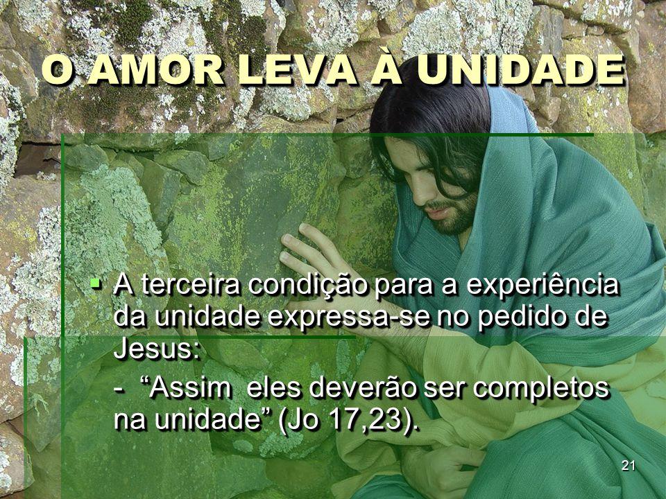 """21 O AMOR LEVA À UNIDADE  A terceira condição para a experiência da unidade expressa-se no pedido de Jesus: - """"Assim eles deverão ser completos na un"""