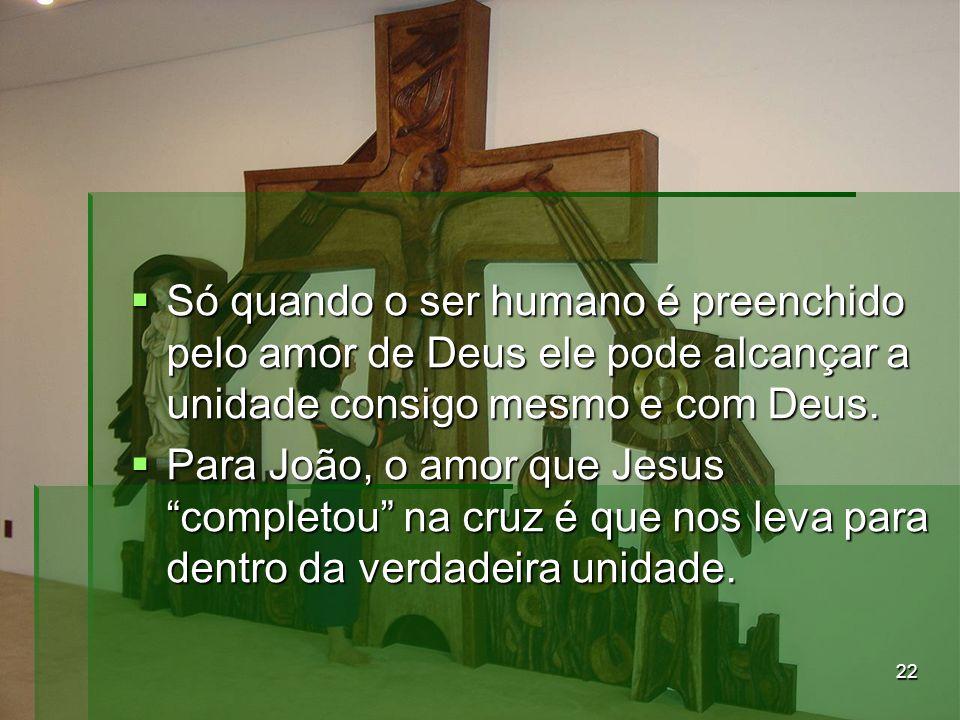 """22  Só quando o ser humano é preenchido pelo amor de Deus ele pode alcançar a unidade consigo mesmo e com Deus.  Para João, o amor que Jesus """"comple"""