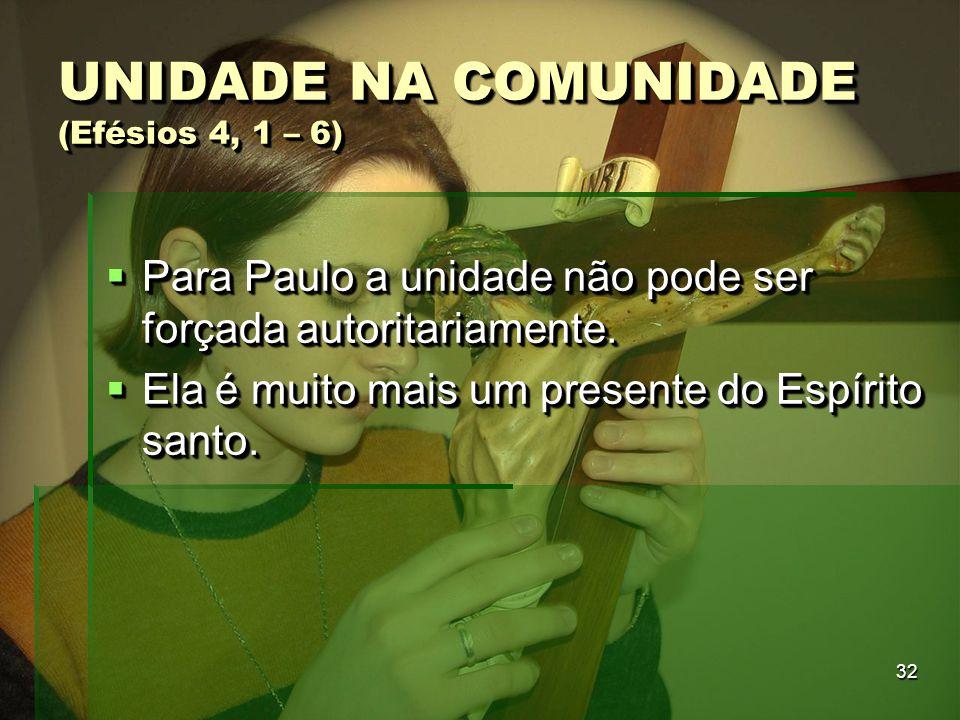 32 UNIDADE NA COMUNIDADE (Efésios 4, 1 – 6)  Para Paulo a unidade não pode ser forçada autoritariamente.  Ela é muito mais um presente do Espírito s