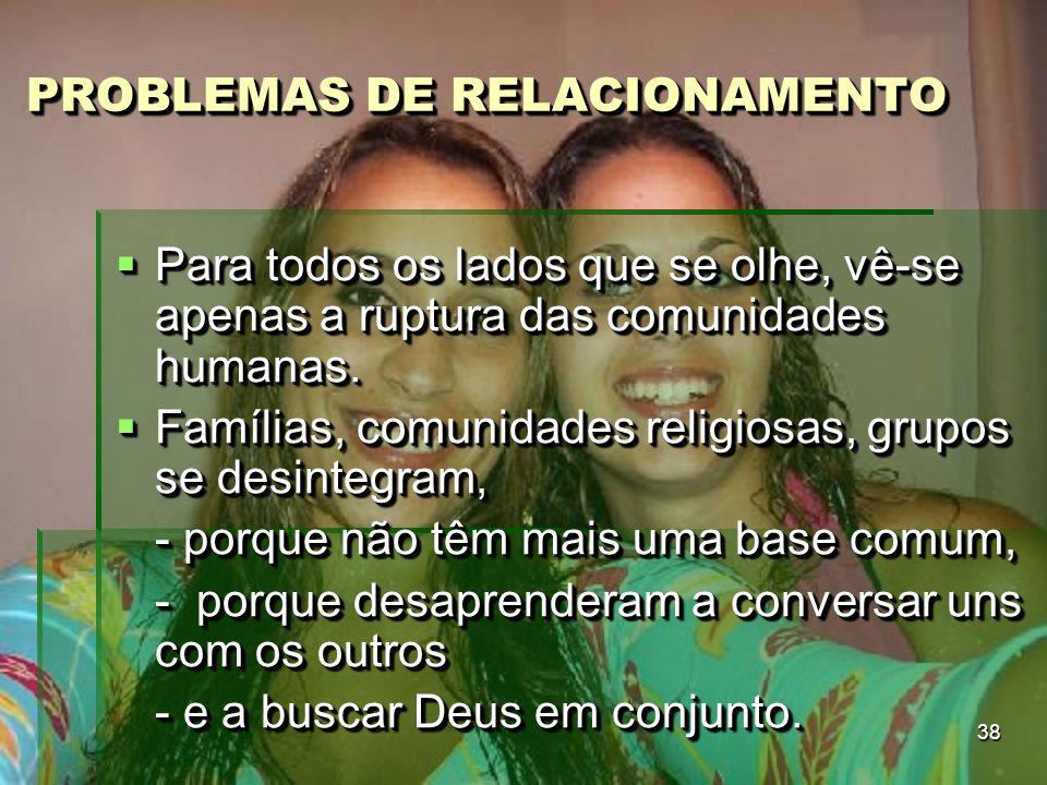 38 PROBLEMAS DE RELACIONAMENTO PROBLEMAS DE RELACIONAMENTO  Para todos os lados que se olhe, vê-se apenas a ruptura das comunidades humanas.  Famíli