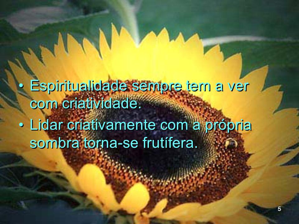 5 Espiritualidade sempre tem a ver com criatividade. Lidar criativamente com a própria sombra torna-se frutífera. Espiritualidade sempre tem a ver com