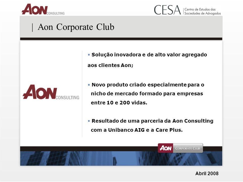 Abril 2008 | Aon Corporate Club Solução inovadora e de alto valor agregado aos clientes Aon; Novo produto criado especialmente para o nicho de mercado formado para empresas entre 10 e 200 vidas.