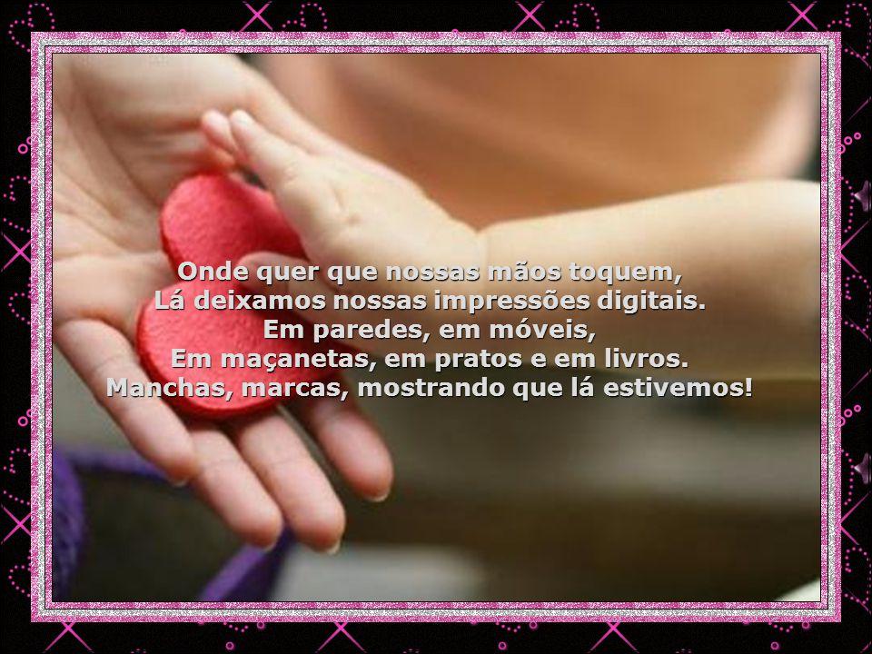 Onde quer que nossas mãos toquem, Lá deixamos nossas impressões digitais.