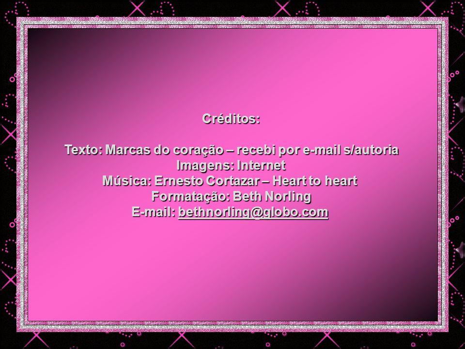 Créditos: Texto: Marcas do coração – recebi por e-mail s/autoria Imagens: Internet Música: Ernesto Cortazar – Heart to heart Formatação: Beth Norling E-mail: bethnorling@globo.com bethnorling@globo.com