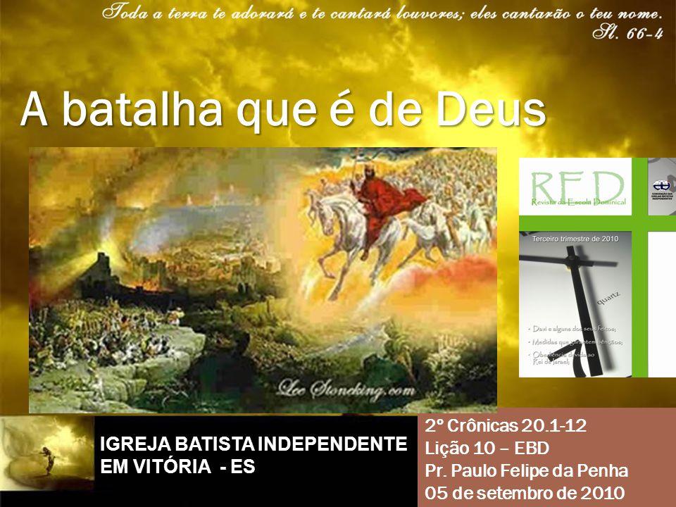 2º Crônicas 20.1-12 Lição 10 – EBD Pr. Paulo Felipe da Penha 05 de setembro de 2010 A batalha que é de Deus IGREJA BATISTA INDEPENDENTE EM VITÓRIA - E