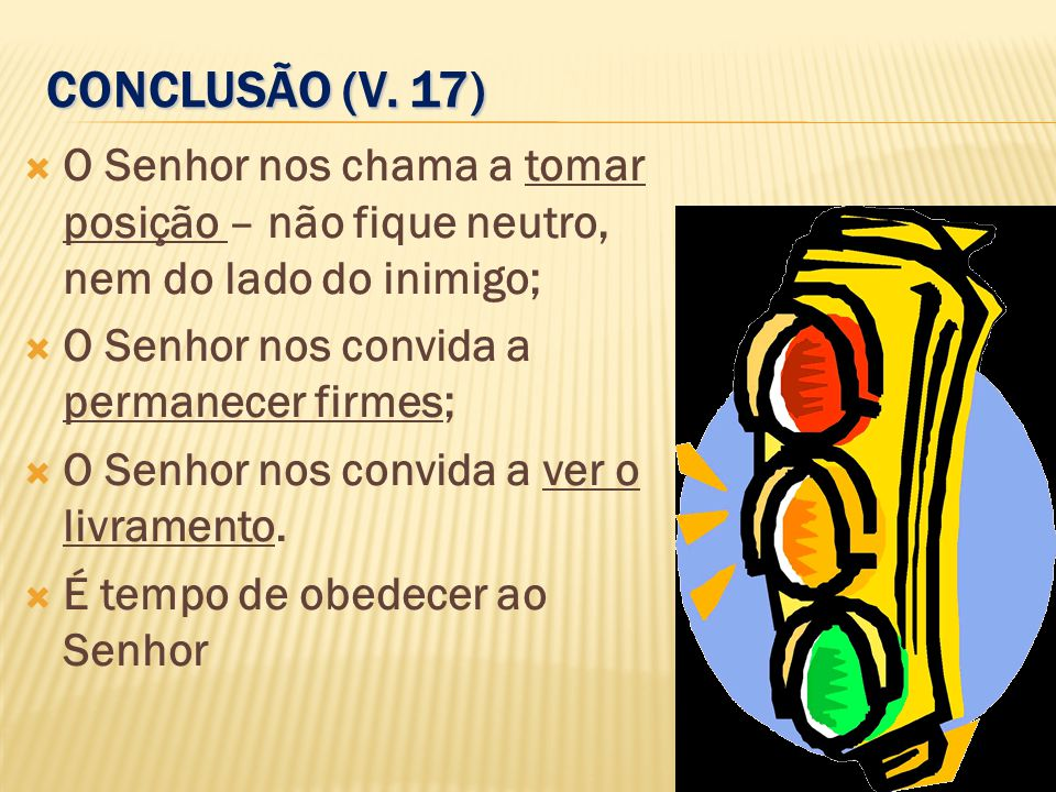 CONCLUSÃO (V. 17)  O Senhor nos chama a tomar posição – não fique neutro, nem do lado do inimigo;  O Senhor nos convida a permanecer firmes;  O Sen