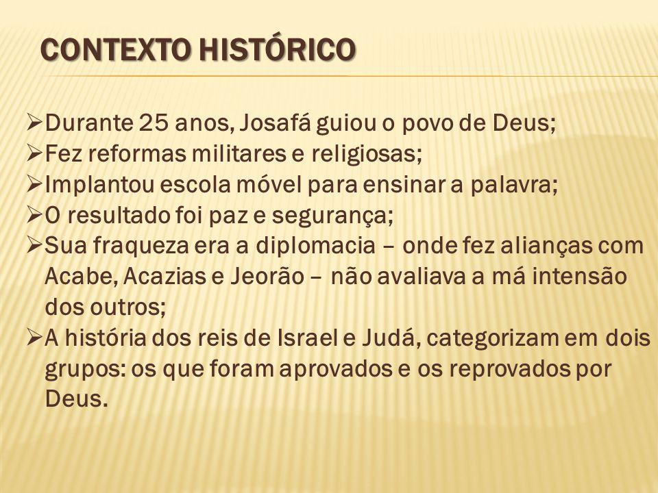 CONTEXTO HISTÓRICO  Durante 25 anos, Josafá guiou o povo de Deus;  Fez reformas militares e religiosas;  Implantou escola móvel para ensinar a pala