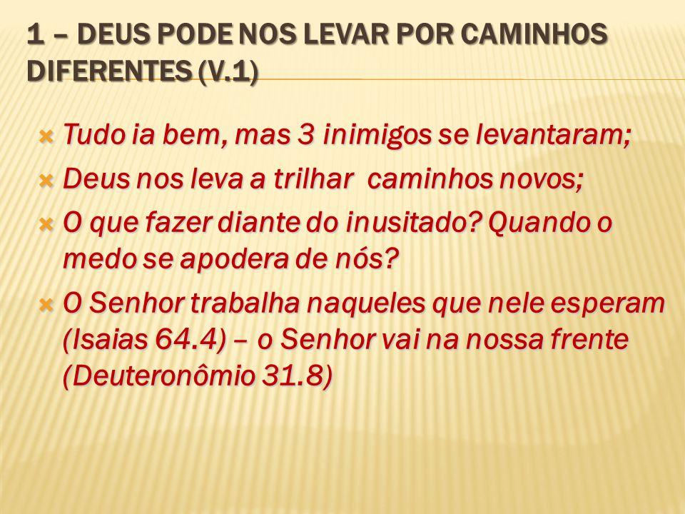 1 – DEUS PODE NOS LEVAR POR CAMINHOS DIFERENTES (V.1)  Tudo ia bem, mas 3 inimigos se levantaram;  Deus nos leva a trilhar caminhos novos;  O que f