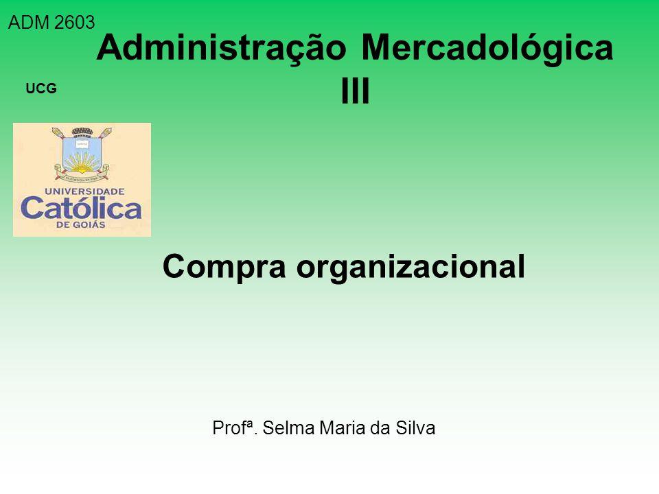 ADM 2603 UCG Administração Mercadológica III Compra organizacional Profª. Selma Maria da Silva