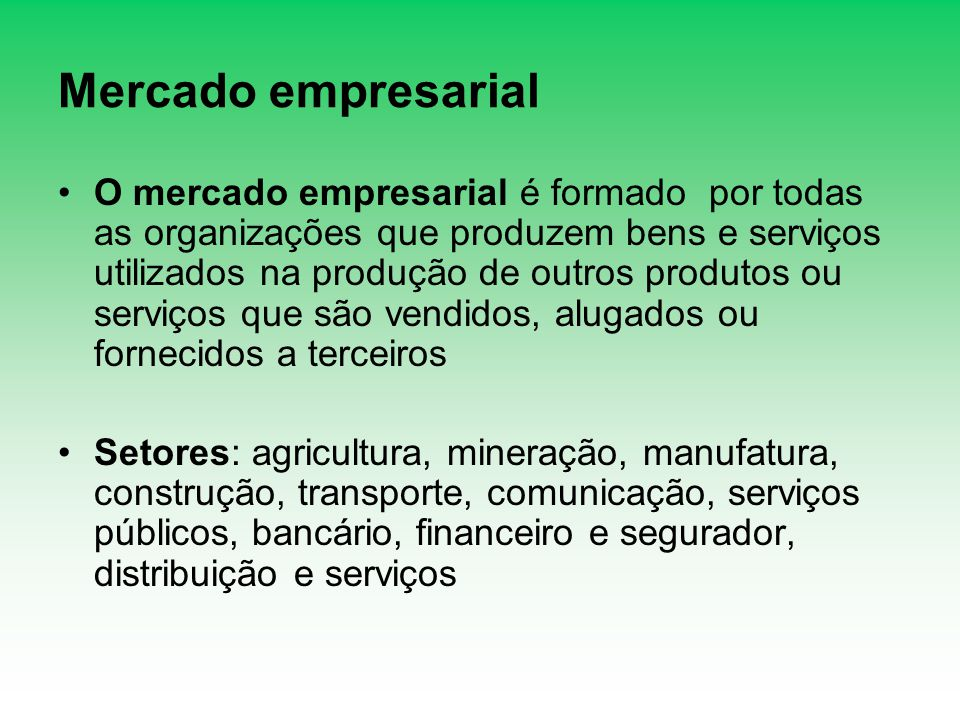 Mercado empresarial O mercado empresarial é formado por todas as organizações que produzem bens e serviços utilizados na produção de outros produtos o
