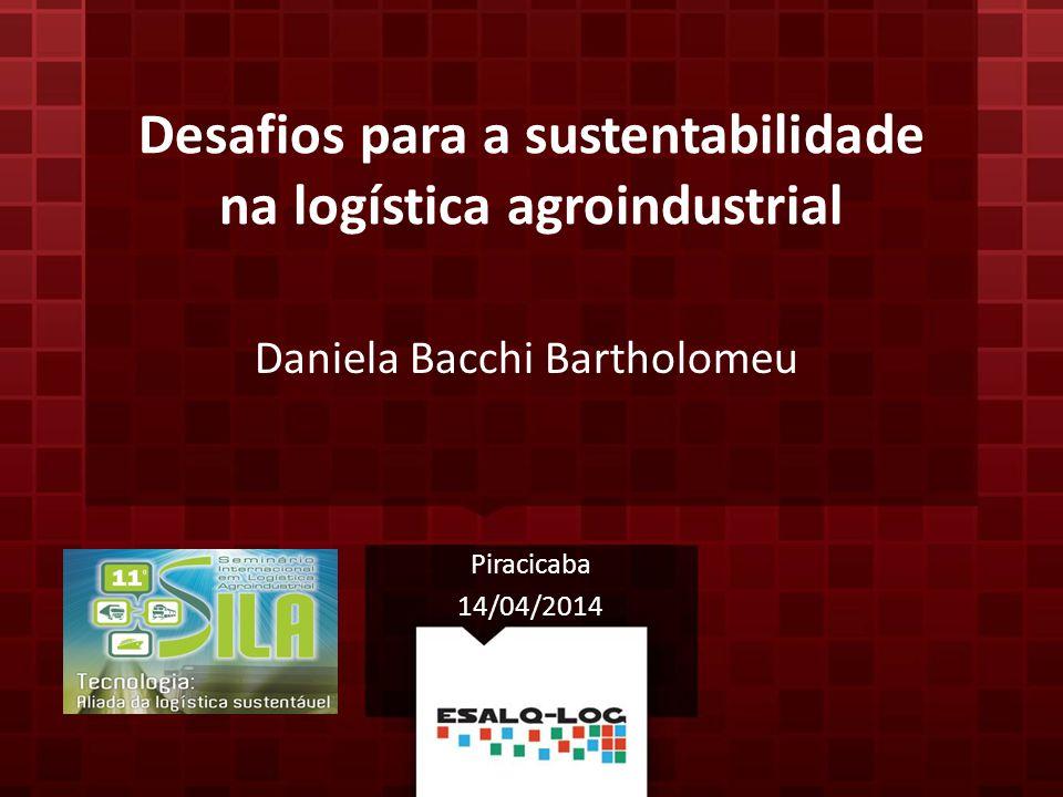 Desafios para a sustentabilidade na logística agroindustrial Daniela Bacchi Bartholomeu Piracicaba 14/04/2014