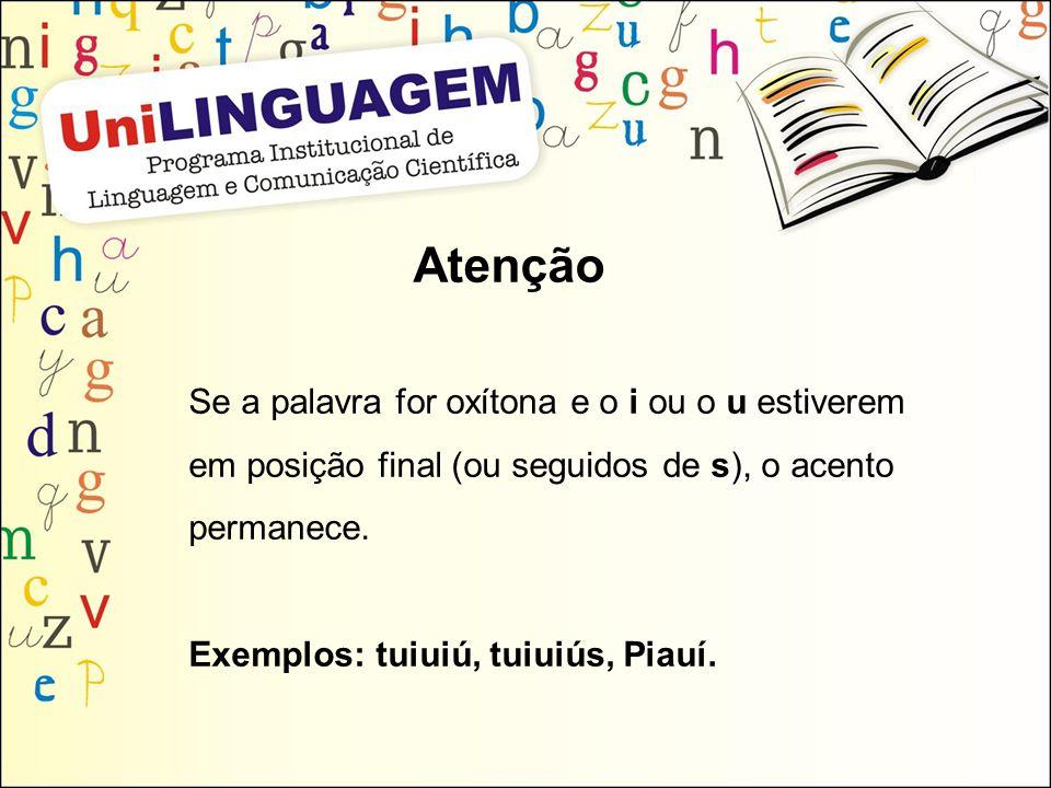 Atenção Se a palavra for oxítona e o i ou o u estiverem em posição final (ou seguidos de s), o acento permanece. Exemplos: tuiuiú, tuiuiús, Piauí.