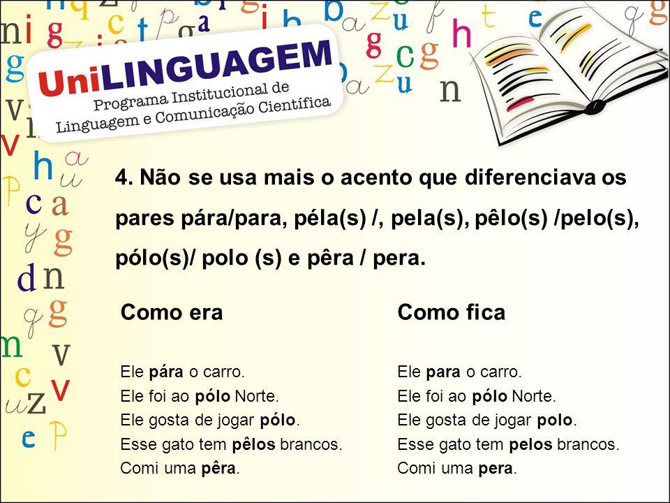 4. Não se usa mais o acento que diferenciava os pares pára/para, péla(s) /, pela(s), pêlo(s) /pelo(s), pólo(s)/ polo (s) e pêra / pera. Como era Ele p
