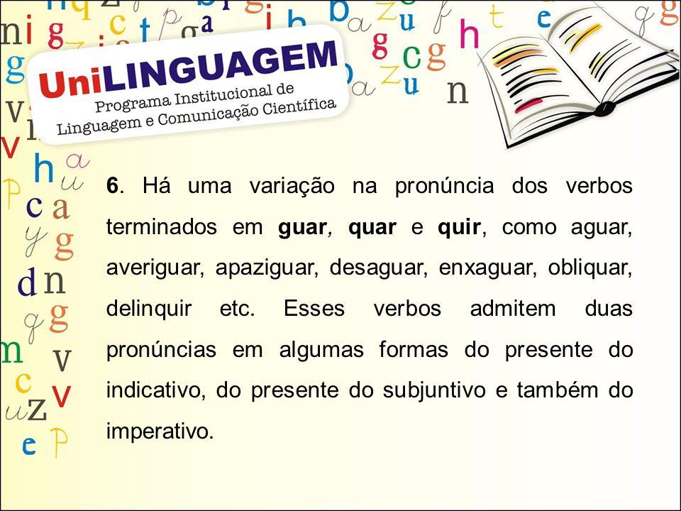6. Há uma variação na pronúncia dos verbos terminados em guar, quar e quir, como aguar, averiguar, apaziguar, desaguar, enxaguar, obliquar, delinquir