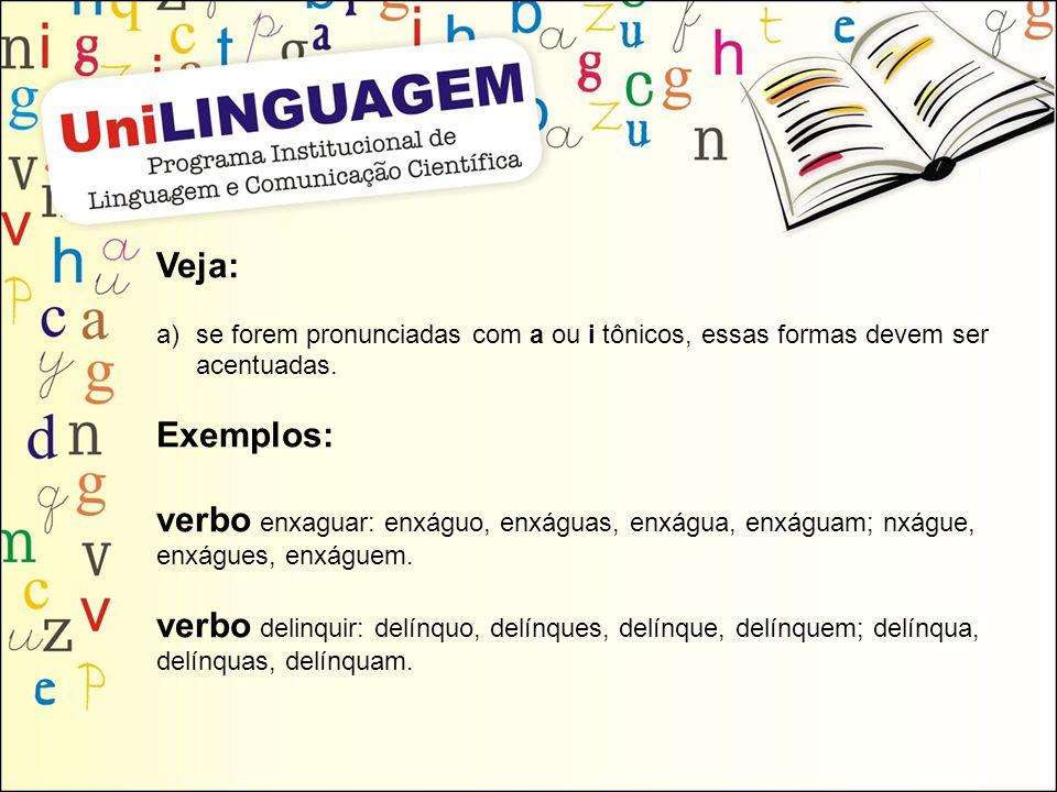 Veja: a)se forem pronunciadas com a ou i tônicos, essas formas devem ser acentuadas. Exemplos: verbo enxaguar: enxáguo, enxáguas, enxágua, enxáguam; n