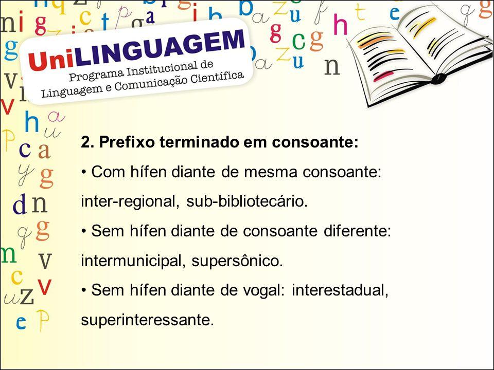 2. Prefixo terminado em consoante: Com hífen diante de mesma consoante: inter-regional, sub-bibliotecário. Sem hífen diante de consoante diferente: in