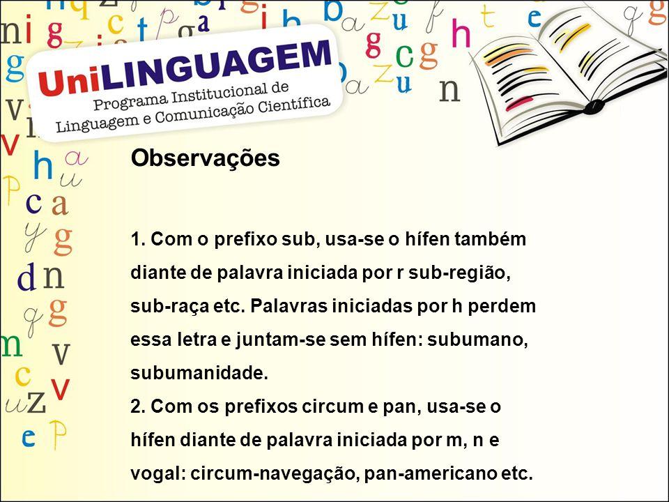 Observações 1. Com o prefixo sub, usa-se o hífen também diante de palavra iniciada por r sub-região, sub-raça etc. Palavras iniciadas por h perdem ess