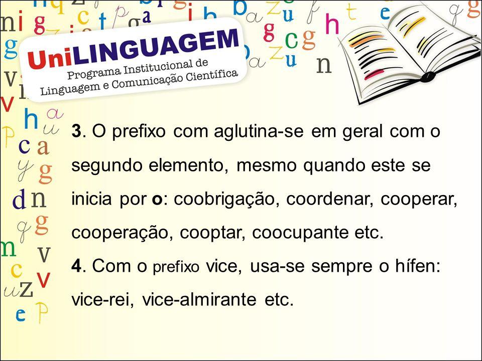 3. O prefixo com aglutina-se em geral com o segundo elemento, mesmo quando este se inicia por o: coobrigação, coordenar, cooperar, cooperação, cooptar