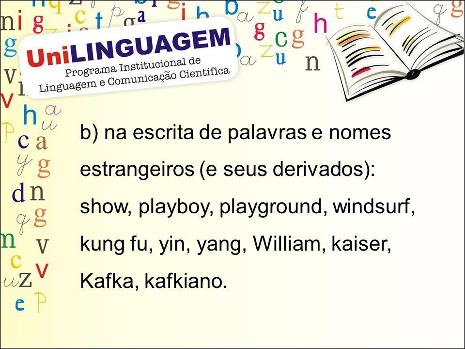 b) na escrita de palavras e nomes estrangeiros (e seus derivados): show, playboy, playground, windsurf, kung fu, yin, yang, William, kaiser, Kafka, ka