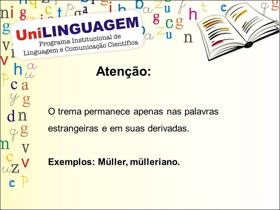 Atenção: O trema permanece apenas nas palavras estrangeiras e em suas derivadas. Exemplos: Müller, mülleriano.