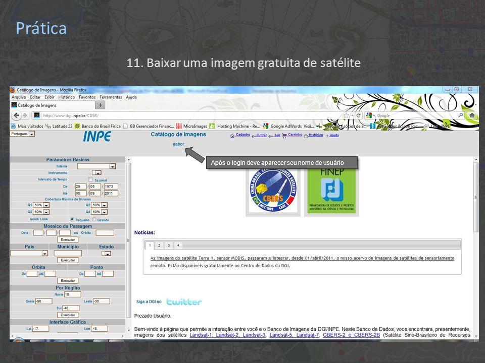 11. Baixar uma imagem gratuita de satélite Após o login deve aparecer seu nome de usuário Prática