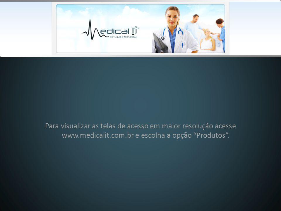Para visualizar as telas de acesso em maior resolução acesse www.medicalit.com.br e escolha a opção Produtos .