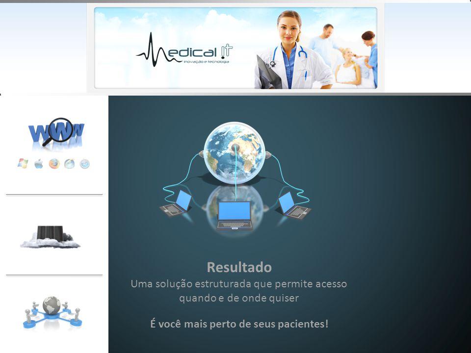 Resultado Uma solução estruturada que permite acesso quando e de onde quiser É você mais perto de seus pacientes!