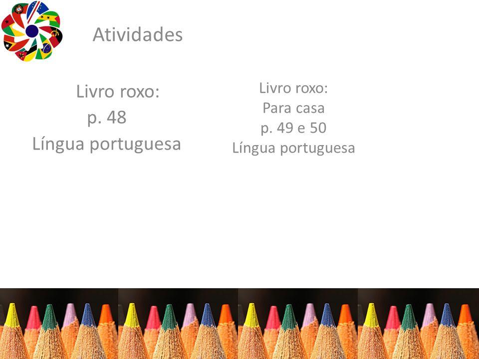 Atividades Livro roxo: p. 48 Língua portuguesa Livro roxo: Para casa p. 49 e 50 Língua portuguesa