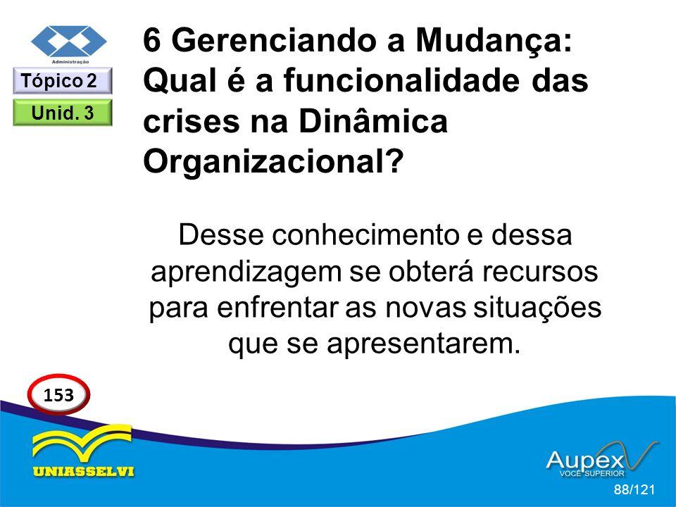 6 Gerenciando a Mudança: Qual é a funcionalidade das crises na Dinâmica Organizacional? Desse conhecimento e dessa aprendizagem se obterá recursos par