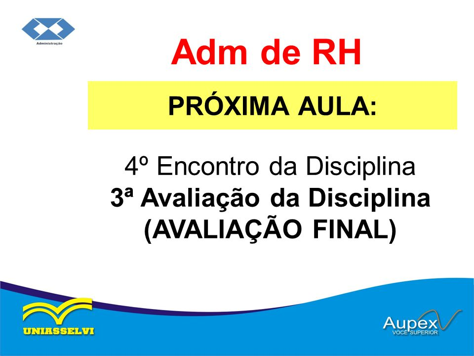 PRÓXIMA AULA: Adm de RH 4º Encontro da Disciplina 3ª Avaliação da Disciplina (AVALIAÇÃO FINAL)