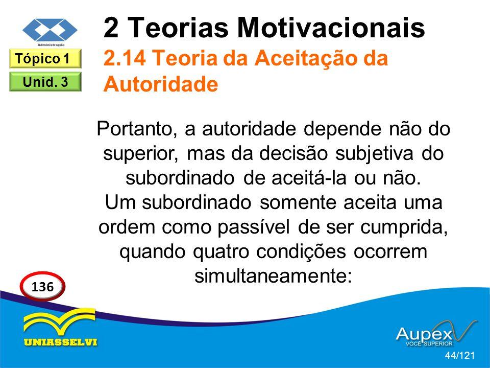 2 Teorias Motivacionais 2.14 Teoria da Aceitação da Autoridade Portanto, a autoridade depende não do superior, mas da decisão subjetiva do subordinado de aceitá-la ou não.