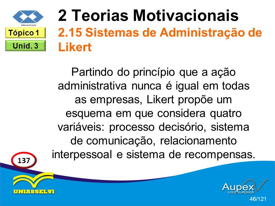 2 Teorias Motivacionais 2.15 Sistemas de Administração de Likert Partindo do princípio que a ação administrativa nunca é igual em todas as empresas, Likert propõe um esquema em que considera quatro variáveis: processo decisório, sistema de comunicação, relacionamento interpessoal e sistema de recompensas.