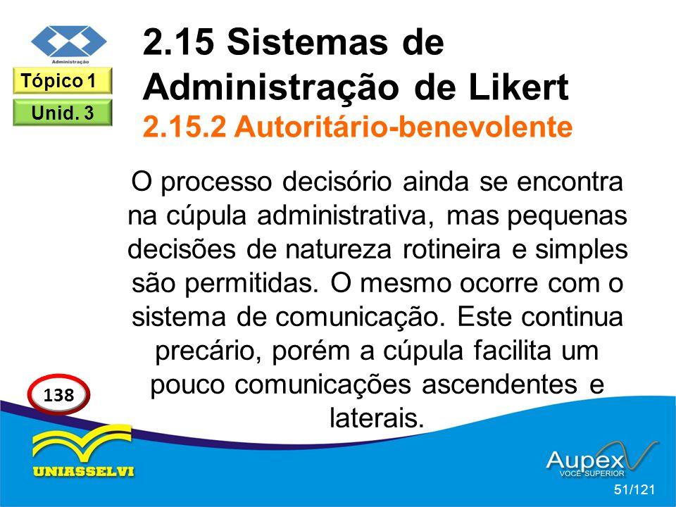 2.15 Sistemas de Administração de Likert 2.15.2 Autoritário-benevolente O processo decisório ainda se encontra na cúpula administrativa, mas pequenas decisões de natureza rotineira e simples são permitidas.