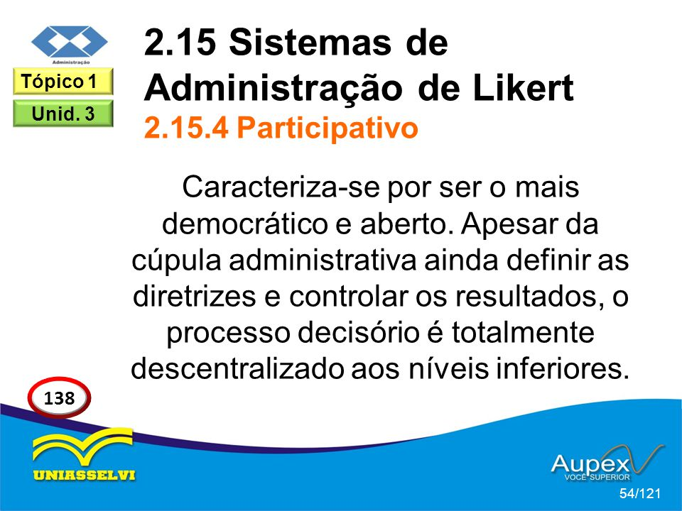 2.15 Sistemas de Administração de Likert 2.15.4 Participativo Caracteriza-se por ser o mais democrático e aberto. Apesar da cúpula administrativa aind
