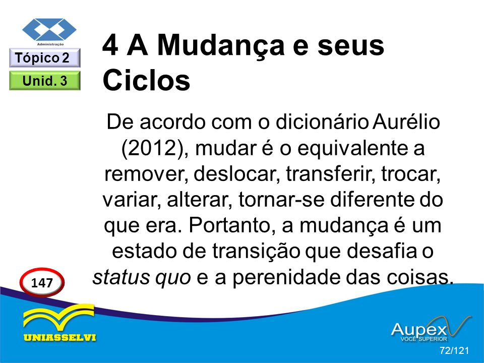 4 A Mudança e seus Ciclos De acordo com o dicionário Aurélio (2012), mudar é o equivalente a remover, deslocar, transferir, trocar, variar, alterar, tornar-se diferente do que era.
