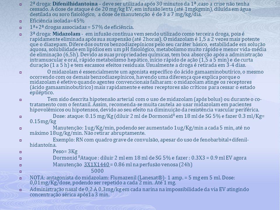  2ª droga: Difenilhidantoina – deve ser utilizada após 30 minutos da 1ª,caso a crise não tenha cessado. A dose de ataque é de 20 mg/kg EV, em infusão