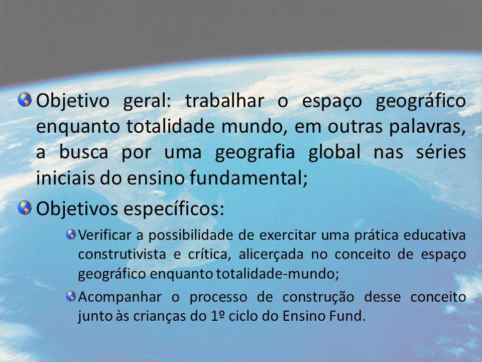 Objetivo geral: trabalhar o espaço geográfico enquanto totalidade mundo, em outras palavras, a busca por uma geografia global nas séries iniciais do e